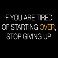 If You Are Tired Of Starting Over...